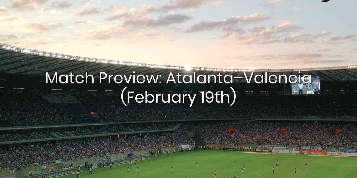 Match Preview: Atalanta - Valencia (February 19th)