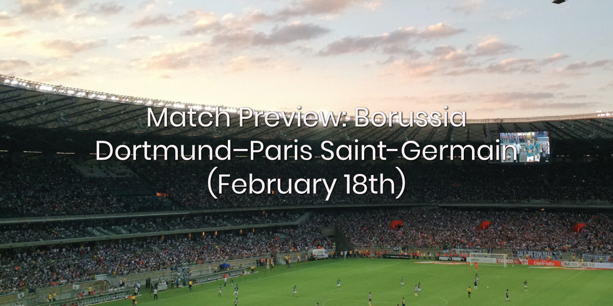 Match Preview: Borussia Dortmund – Paris Saint-Germain (February 18th)