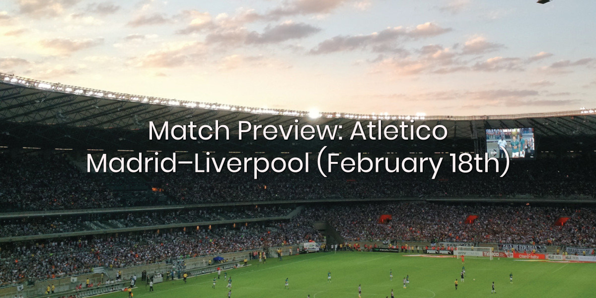 Match Preview: Atletico Madrid – Liverpool (February 18th)